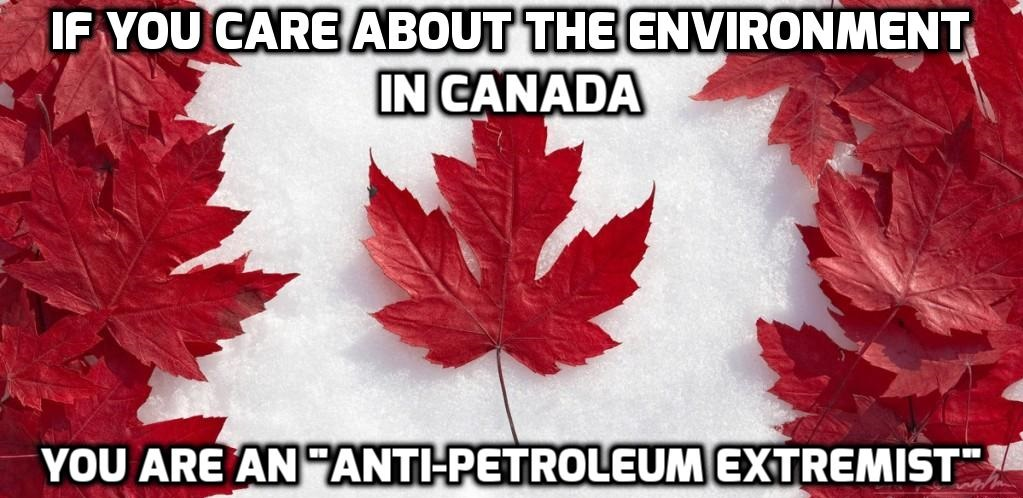 Care About The Environment In Canada? You May Be Targeted As An 'Anti-Petroleum Extremist'